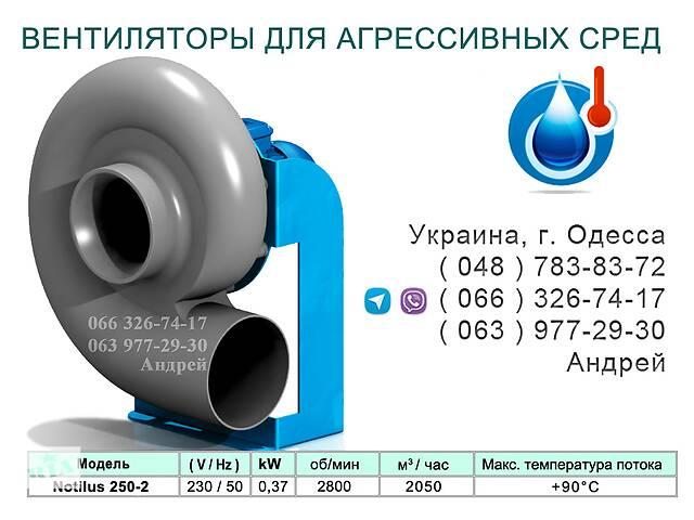 продам ВЕНТИЛЯТОРЫ ДЛЯ АГРЕССИВНЫХ СРЕД NOTILUS 250-2 бу в Одесі