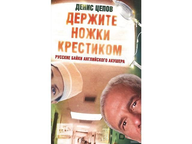 Денис Цепов Держите ножки крестиком, или Русские байки английского акушера- объявление о продаже  в Киеве