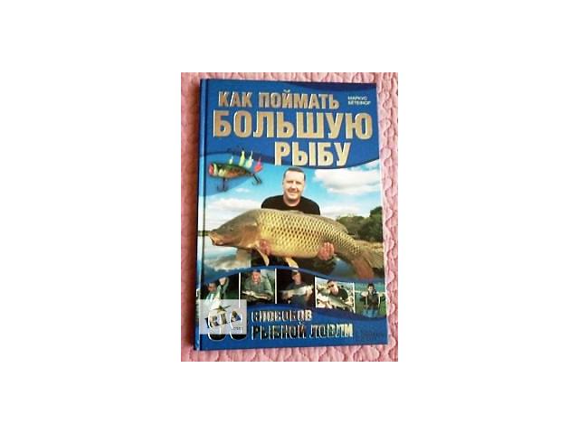 М. Ботефур. «Як спіймати велику рибу. 99 способів рибної ловлі»- объявление о продаже  в Ужгороді