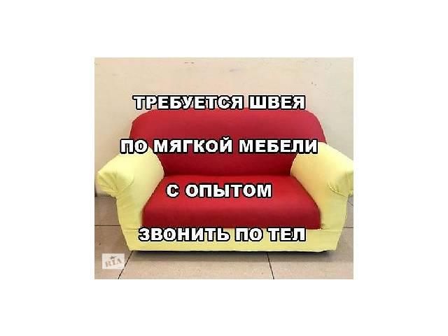 Приглашаем швею-закройщицу мягкой мебели- объявление о продаже   в Украине