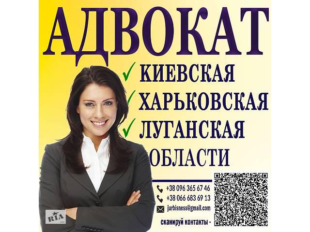 Адвокат помогу по Киевской-Харьковской-Луганской об- объявление о продаже  в Киевской области